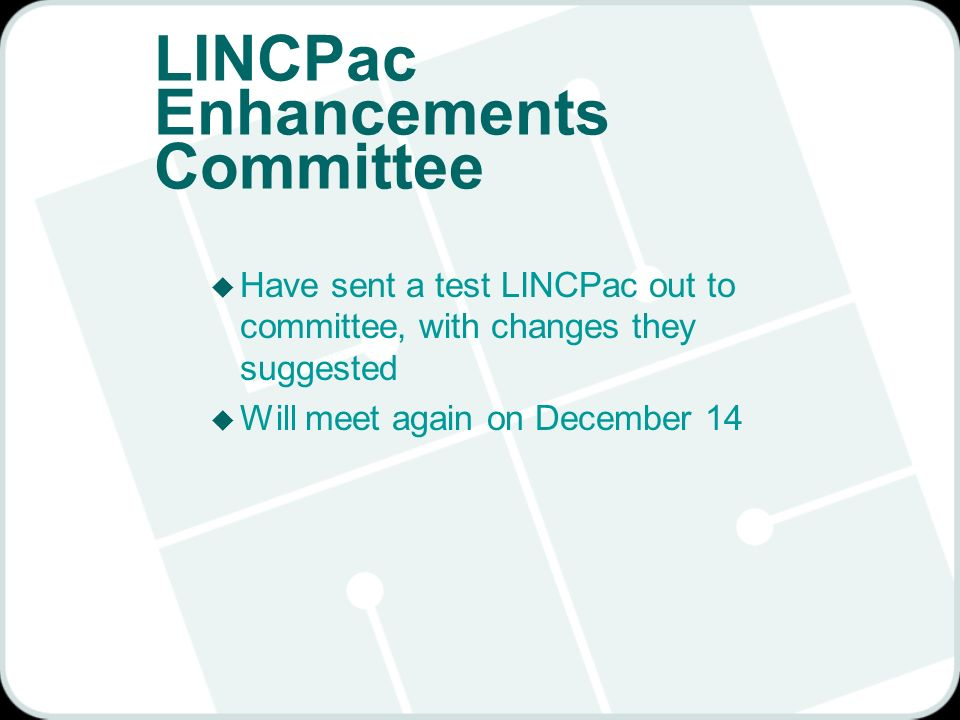 LINCPac Enhancements Committee u Have sent a test LINCPac out to committee, with changes they suggested u Will meet again on December 14