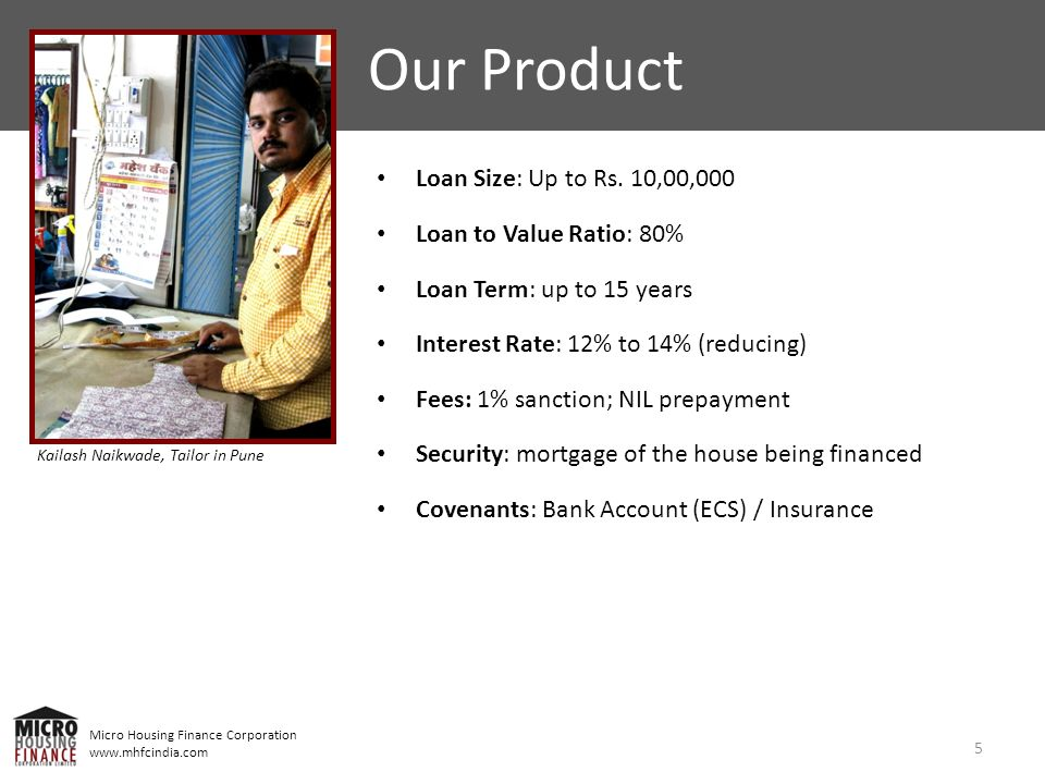 Micro Housing Finance Corporation www.mhfcindia.com Loan Size: Up to Rs. 10,00,000 Loan to Value Ratio: 80% Loan Term: up to 15 years Interest Rate: 1