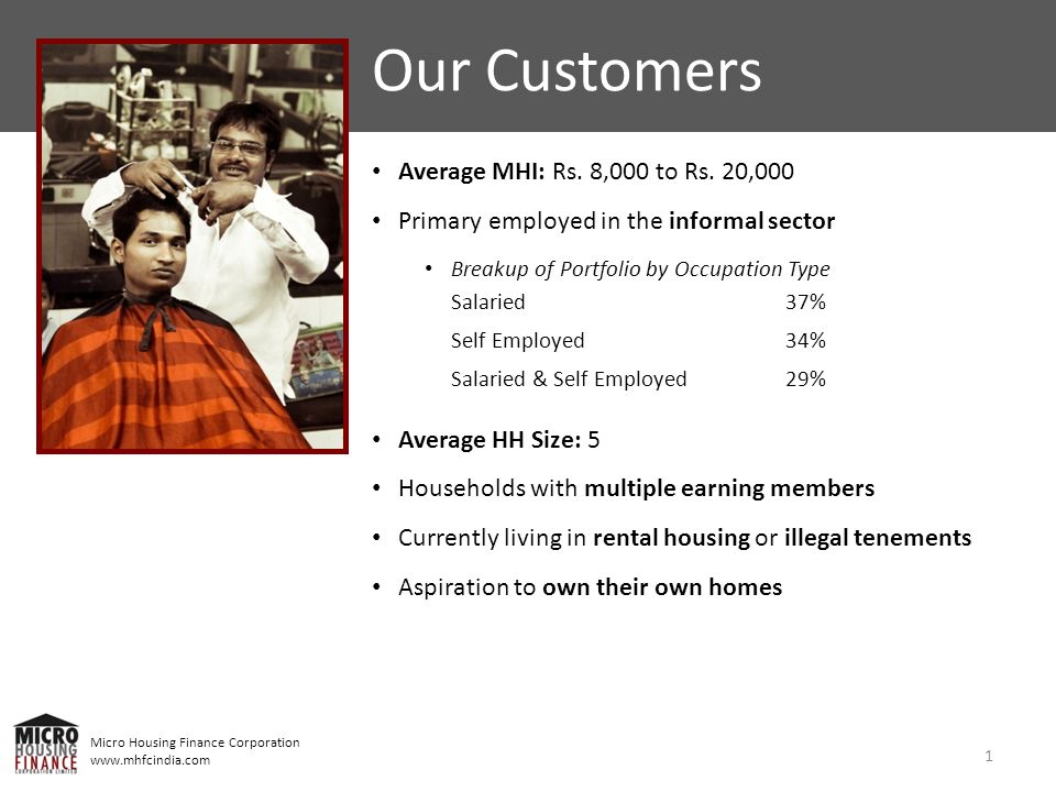 Micro Housing Finance Corporation www.mhfcindia.com 1 Our Customers Average MHI: Rs. 8,000 to Rs. 20,000 Primary employed in the informal sector Break