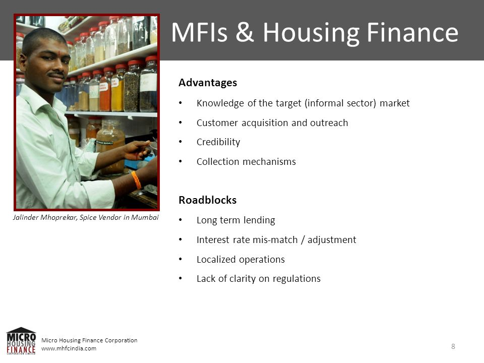 Micro Housing Finance Corporation www.mhfcindia.com Advantages Knowledge of the target (informal sector) market Customer acquisition and outreach Credibility Collection mechanisms Roadblocks Long term lending Interest rate mis-match / adjustment Localized operations Lack of clarity on regulations 8 MFIs & Housing Finance Jalinder Mhoprekar, Spice Vendor in Mumbai