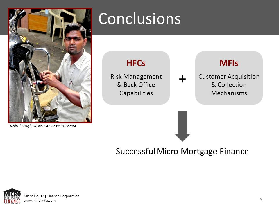 Micro Housing Finance Corporation www.mhfcindia.com 9 Conclusions HFCs Risk Management & Back Office Capabilities MFIs Customer Acquisition & Collecti