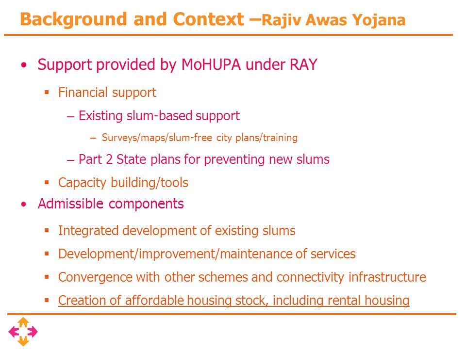 Background and Context – Rajiv Awas Yojana Support provided by MoHUPA under RAY Financial support – Existing slum-based support – Surveys/maps/slum-free city plans/training – Part 2 State plans for preventing new slums Capacity building/tools Admissible components Integrated development of existing slums Development/improvement/maintenance of services Convergence with other schemes and connectivity infrastructure Creation of affordable housing stock, including rental housing
