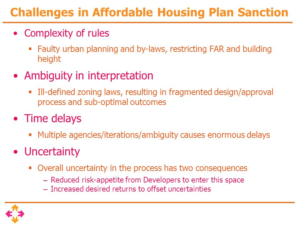 Challenges in Affordable Housing Plan Sanction Complexity of rules Faulty urban planning and by-laws, restricting FAR and building height Ambiguity in interpretation Ill-defined zoning laws, resulting in fragmented design/approval process and sub-optimal outcomes Time delays Multiple agencies/iterations/ambiguity causes enormous delays Uncertainty Overall uncertainty in the process has two consequences – Reduced risk-appetite from Developers to enter this space – Increased desired returns to offset uncertainties