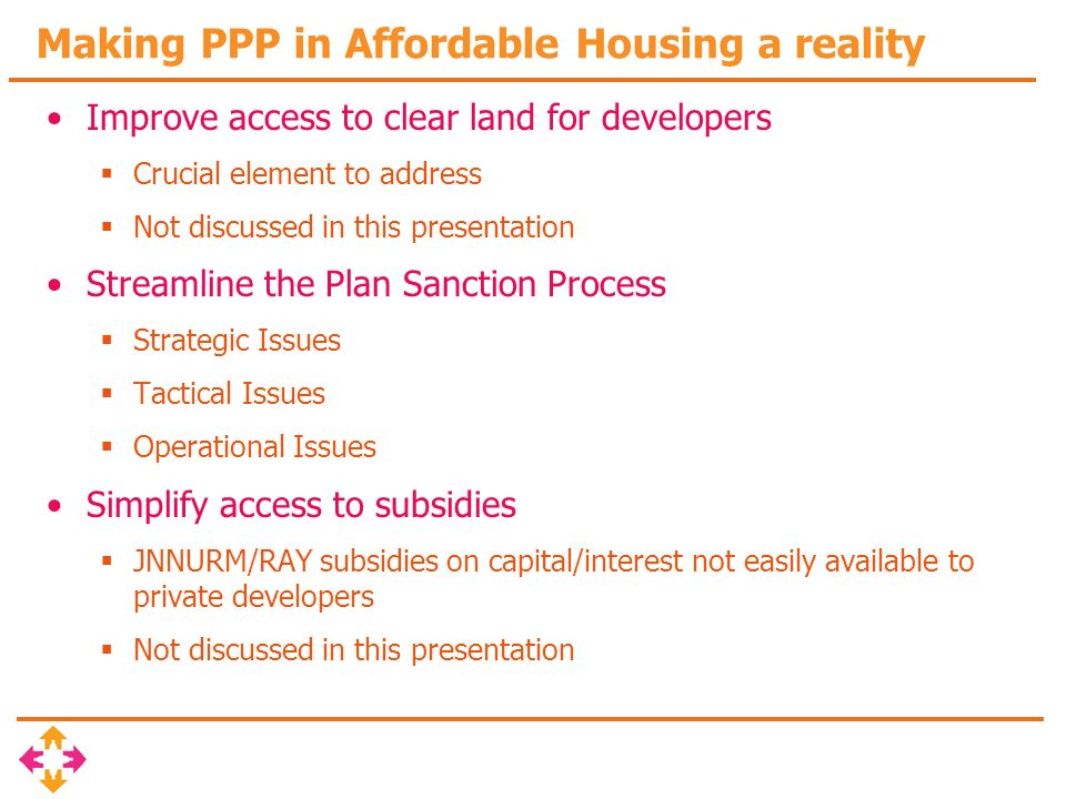 Streamlining Plan Sanctions – Affordable Housing Development Plan (AHDP) Sanctions Strategic Issues Densification – Community perspective – Min/Max persons/hectare standards based on location/ context/climate – Diversity of unit types – Allow for incremental growth – Open / Built space ratio based spatial / temporal standards Integrated Use – Land use should permit Live/Work/Play/School/Leisure automatically – Community needs oriented mixed use models – Create participative communities Sustainable Development – Low or zero carbon developments – Passive & Active climate oriented design to optimize energy consumption – Reduce, Reuse, Recycle philosophy in the design – Meet Griha standards