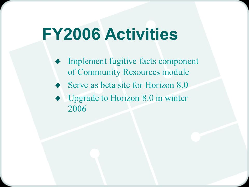 FY2006 Activities u Implement fugitive facts component of Community Resources module u Serve as beta site for Horizon 8.0 u Upgrade to Horizon 8.0 in