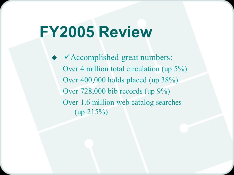 FY2005 Review u Accomplished great numbers: Over 4 million total circulation (up 5%) Over 400,000 holds placed (up 38%) Over 728,000 bib records (up 9