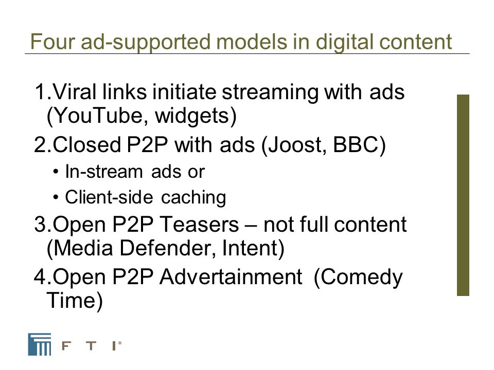 Four ad-supported models in digital content 1.Viral links initiate streaming with ads (YouTube, widgets) 2.Closed P2P with ads (Joost, BBC) In-stream ads or Client-side caching 3.Open P2P Teasers – not full content (Media Defender, Intent) 4.Open P2P Advertainment (Comedy Time)