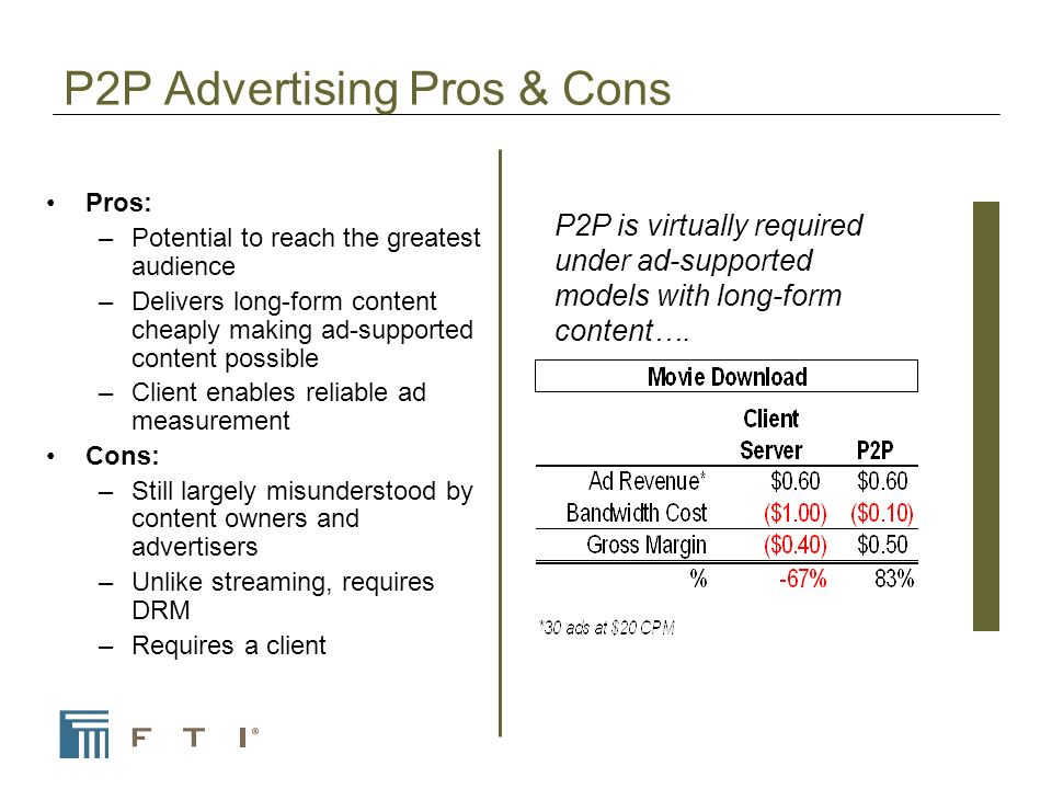 P2P Advertising Pros & Cons Pros: –Potential to reach the greatest audience –Delivers long-form content cheaply making ad-supported content possible –Client enables reliable ad measurement Cons: –Still largely misunderstood by content owners and advertisers –Unlike streaming, requires DRM –Requires a client P2P is virtually required under ad-supported models with long-form content….
