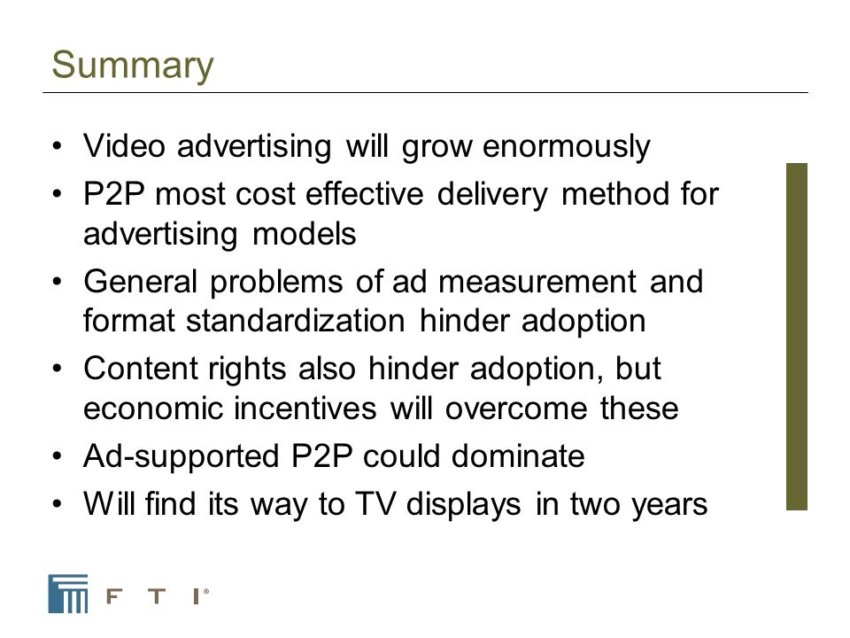 Summary Video advertising will grow enormously P2P most cost effective delivery method for advertising models General problems of ad measurement and format standardization hinder adoption Content rights also hinder adoption, but economic incentives will overcome these Ad-supported P2P could dominate Will find its way to TV displays in two years