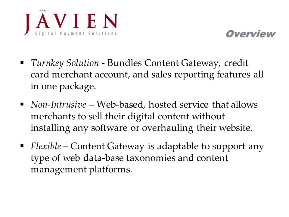 APR 2004 Commerce Solutions for Content Providers 12 Overview Turnkey Solution - Bundles Content Gateway, credit card merchant account, and sales reporting features all in one package.
