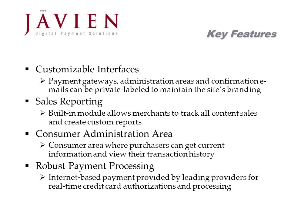 APR 2004 Commerce Solutions for Content Providers 14 Key Features Customizable Interfaces Payment gateways, administration areas and confirmation e- mails can be private-labeled to maintain the sites branding Sales Reporting Built-in module allows merchants to track all content sales and create custom reports Consumer Administration Area Consumer area where purchasers can get current information and view their transaction history Robust Payment Processing Internet-based payment provided by leading providers for real-time credit card authorizations and processing