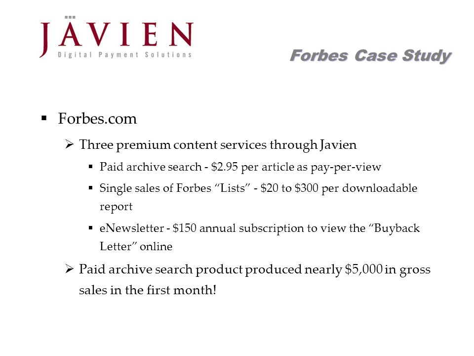 APR 2004 Commerce Solutions for Content Providers 17 Forbes Case Study Forbes.com Three premium content services through Javien Paid archive search - $2.95 per article as pay-per-view Single sales of Forbes Lists - $20 to $300 per downloadable report eNewsletter - $150 annual subscription to view the Buyback Letter online Paid archive search product produced nearly $5,000 in gross sales in the first month!