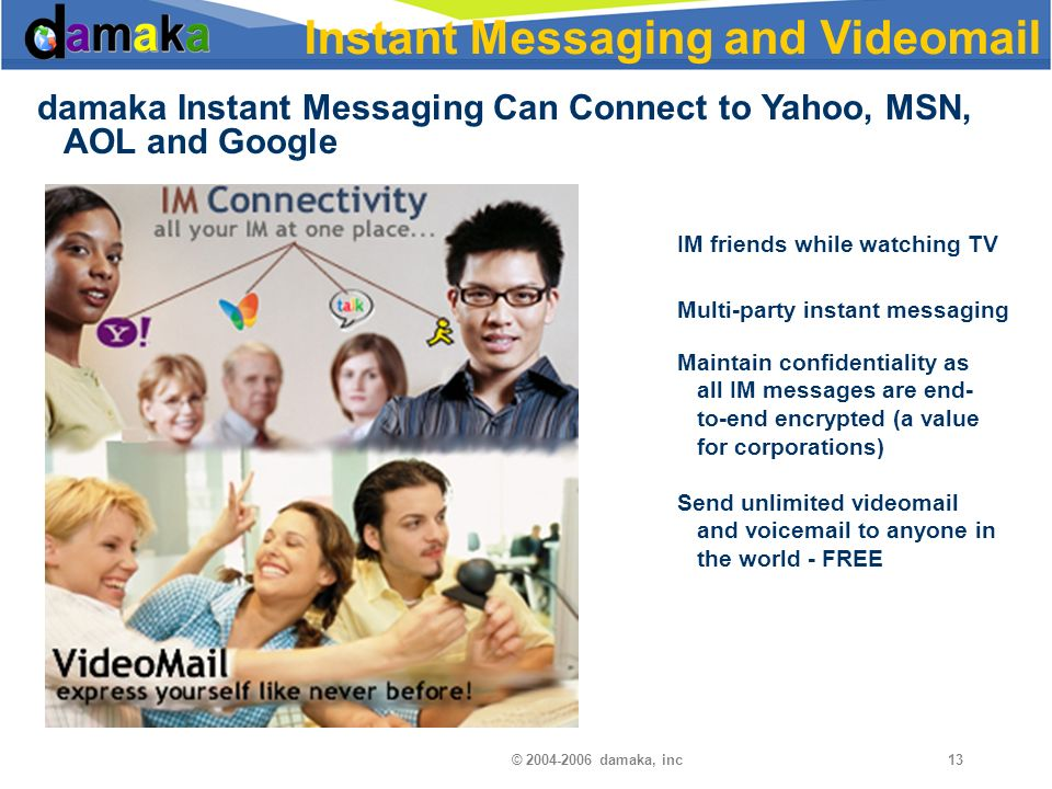 © damaka, inc13 Instant Messaging and Videomail damaka Instant Messaging Can Connect to Yahoo, MSN, AOL and Google IM friends while watching TV Multi-party instant messaging Maintain confidentiality as all IM messages are end- to-end encrypted (a value for corporations) Send unlimited videomail and voic to anyone in the world - FREE