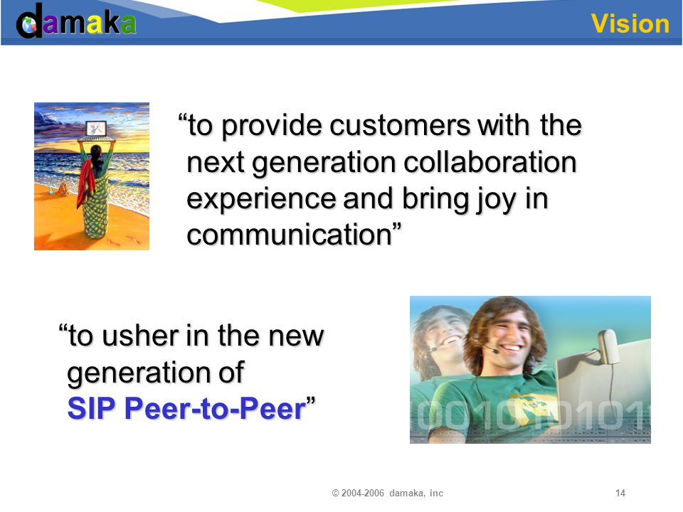 © damaka, inc14 Vision to provide customers with the next generation collaboration experience and bring joy in communication to provide customers with the next generation collaboration experience and bring joy in communication to usher in the new generation of SIP Peer-to-Peer to usher in the new generation of SIP Peer-to-Peer