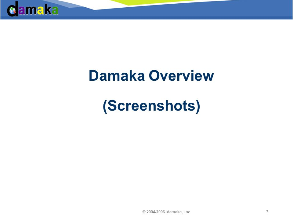 © 2004-2006 damaka, inc Damaka Overview »End-to-end encryption for added security (Signaling and Media) »Direct Peering Technology »Instant Messaging with connectivity to Yahoo, MSN, Google, and AOL »Voice and Video calling features with connectivity to all countries »Desktop Sharing and Whiteboarding for collaboration and distance learning »IP Television and IP Radio that can broadcast and promote Partner products »VideoMail, Voice Commands, SIP Connect, SMS, WiFi Phone - and more!.