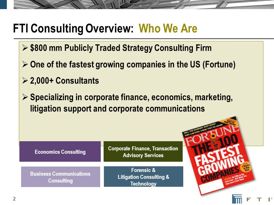 2 FTI Consulting Overview: Who We Are $800 mm Publicly Traded Strategy Consulting Firm One of the fastest growing companies in the US (Fortune) 2,000+