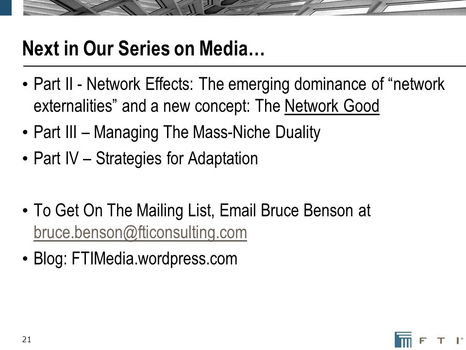 21 Next in Our Series on Media… Part II - Network Effects: The emerging dominance of network externalities and a new concept: The Network Good Part III – Managing The Mass-Niche Duality Part IV – Strategies for Adaptation To Get On The Mailing List, Email Bruce Benson at bruce.benson@fticonsulting.com bruce.benson@fticonsulting.com Blog: FTIMedia.wordpress.com