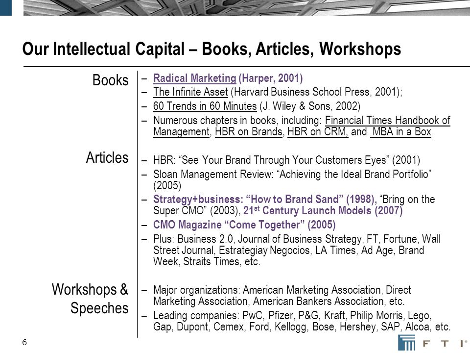 6 Our Intellectual Capital – Books, Articles, Workshops Books Articles Workshops & Speeches – Radical Marketing (Harper, 2001) –The Infinite Asset (Harvard Business School Press, 2001); –60 Trends in 60 Minutes (J.