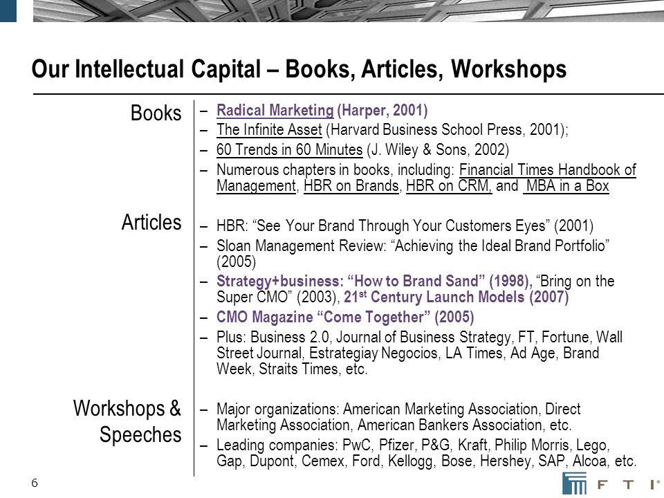 6 Our Intellectual Capital – Books, Articles, Workshops Books Articles Workshops & Speeches – Radical Marketing (Harper, 2001) –The Infinite Asset (Ha