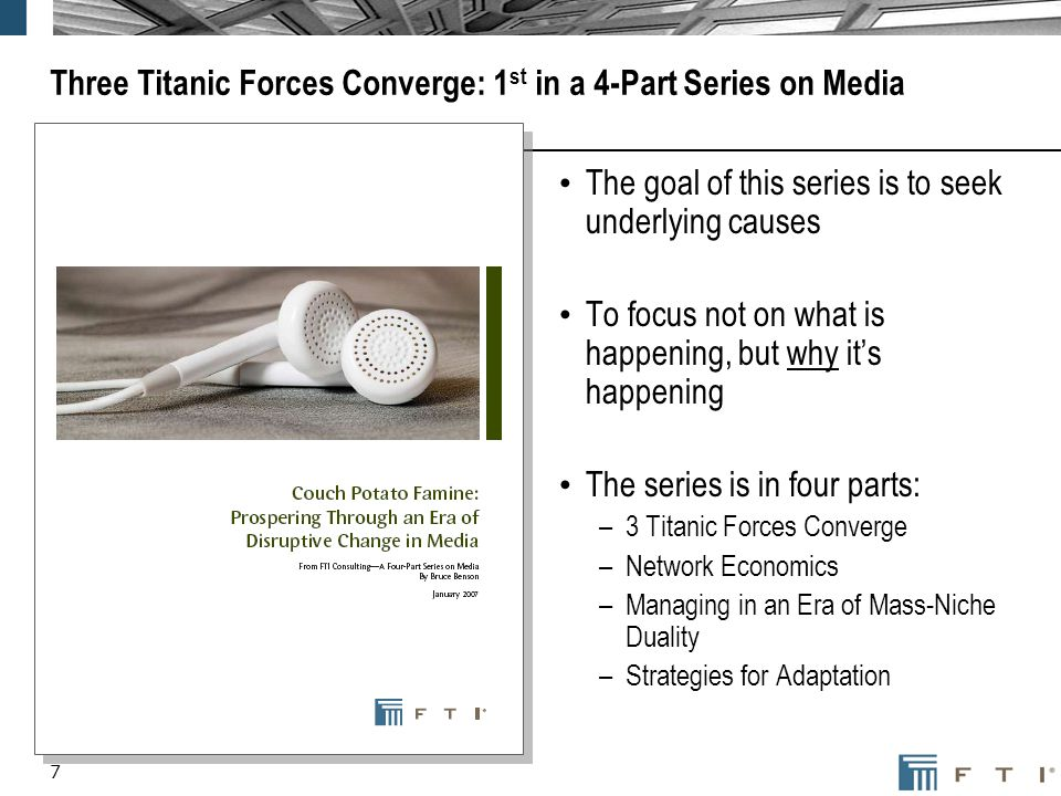 7 Three Titanic Forces Converge: 1 st in a 4-Part Series on Media The goal of this series is to seek underlying causes To focus not on what is happening, but why its happening The series is in four parts: –3 Titanic Forces Converge –Network Economics –Managing in an Era of Mass-Niche Duality –Strategies for Adaptation