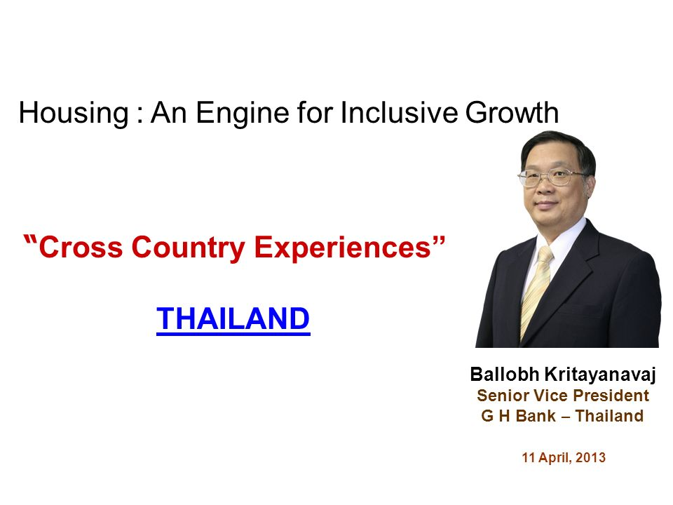 Cross Country Experiences THAILAND Ballobh Kritayanavaj Senior Vice President G H Bank – Thailand 11 April, 2013 Housing : An Engine for Inclusive Growth