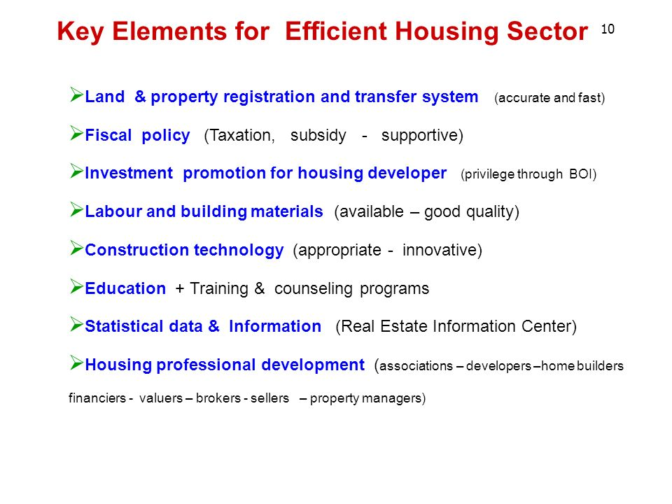 Land & property registration and transfer system (accurate and fast) Fiscal policy (Taxation, subsidy - supportive) Investment promotion for housing developer (privilege through BOI) Labour and building materials (available – good quality) Construction technology (appropriate - innovative) Education + Training & counseling programs Statistical data & Information (Real Estate Information Center) Housing professional development ( associations – developers –home builders financiers - valuers – brokers - sellers – property managers) 10 Key Elements for Efficient Housing Sector