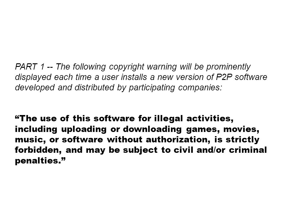 PART 1 -- The following copyright warning will be prominently displayed each time a user installs a new version of P2P software developed and distributed by participating companies: The use of this software for illegal activities, including uploading or downloading games, movies, music, or software without authorization, is strictly forbidden, and may be subject to civil and/or criminal penalties.
