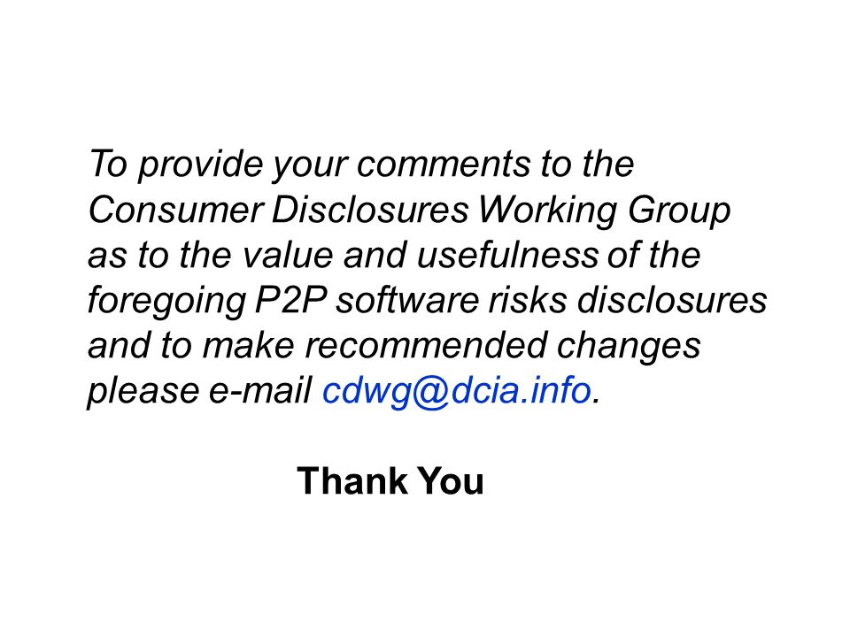 To provide your comments to the Consumer Disclosures Working Group as to the value and usefulness of the foregoing P2P software risks disclosures and to make recommended changes please e-mail cdwg@dcia.info.
