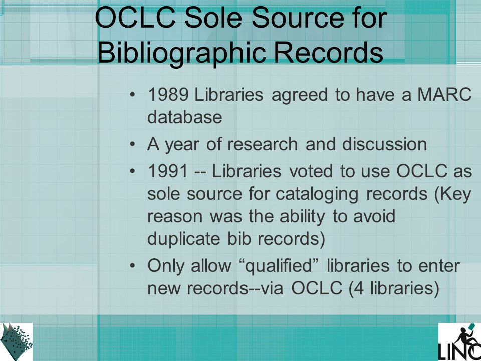 OCLC Sole Source for Bibliographic Records 1989 Libraries agreed to have a MARC database A year of research and discussion Libraries voted to use OCLC as sole source for cataloging records (Key reason was the ability to avoid duplicate bib records) Only allow qualified libraries to enter new records--via OCLC (4 libraries)