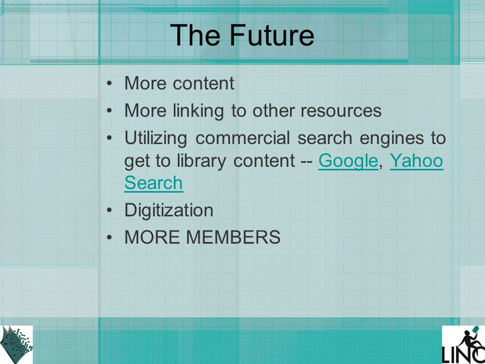 The Future More content More linking to other resources Utilizing commercial search engines to get to library content -- Google, Yahoo SearchGoogleYahoo Search Digitization MORE MEMBERS