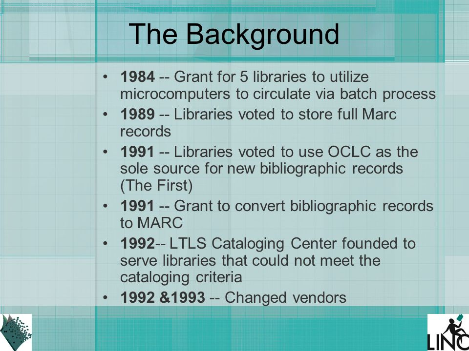 The Background Grant for 5 libraries to utilize microcomputers to circulate via batch process Libraries voted to store full Marc records Libraries voted to use OCLC as the sole source for new bibliographic records (The First) Grant to convert bibliographic records to MARC LTLS Cataloging Center founded to serve libraries that could not meet the cataloging criteria 1992 & Changed vendors