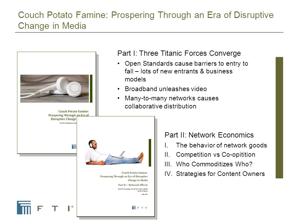 Couch Potato Famine: Prospering Through an Era of Disruptive Change in Media Part I: Three Titanic Forces Converge Open Standards cause barriers to entry to fall – lots of new entrants & business models Broadband unleashes video Many-to-many networks causes collaborative distribution Part II: Network Economics I.The behavior of network goods II.Competition vs Co-opitition III.Who Commoditizes Who.