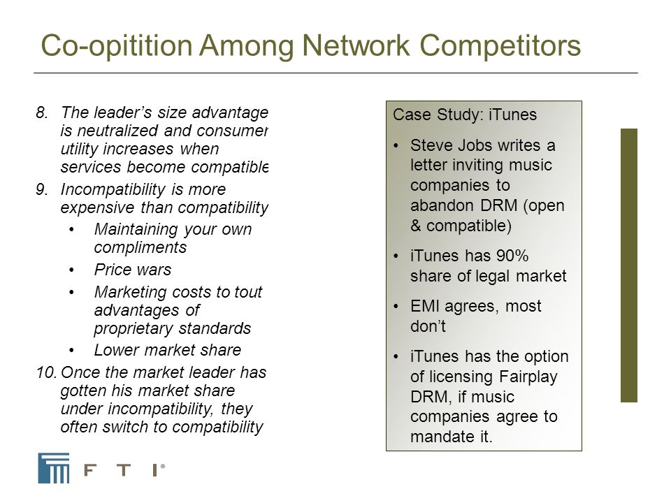 Co-opitition Among Network Competitors 8.The leaders size advantage is neutralized and consumer utility increases when services become compatible 9.Incompatibility is more expensive than compatibility Maintaining your own compliments Price wars Marketing costs to tout advantages of proprietary standards Lower market share 10.Once the market leader has gotten his market share under incompatibility, they often switch to compatibility Case Study: iTunes Steve Jobs writes a letter inviting music companies to abandon DRM (open & compatible) iTunes has 90% share of legal market EMI agrees, most dont iTunes has the option of licensing Fairplay DRM, if music companies agree to mandate it.