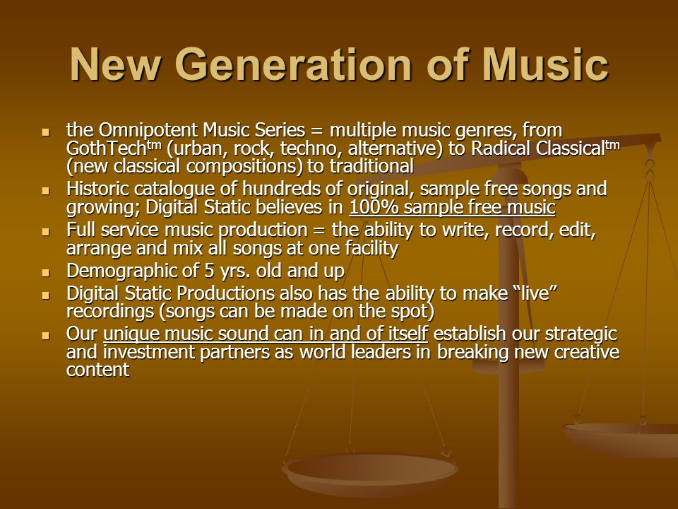 New Generation of Music the Omnipotent Music Series = multiple music genres, from GothTech tm (urban, rock, techno, alternative) to Radical Classical tm (new classical compositions) to traditional the Omnipotent Music Series = multiple music genres, from GothTech tm (urban, rock, techno, alternative) to Radical Classical tm (new classical compositions) to traditional Historic catalogue of hundreds of original, sample free songs and growing; Digital Static believes in 100% sample free music Historic catalogue of hundreds of original, sample free songs and growing; Digital Static believes in 100% sample free music Full service music production = the ability to write, record, edit, arrange and mix all songs at one facility Full service music production = the ability to write, record, edit, arrange and mix all songs at one facility Demographic of 5 yrs.