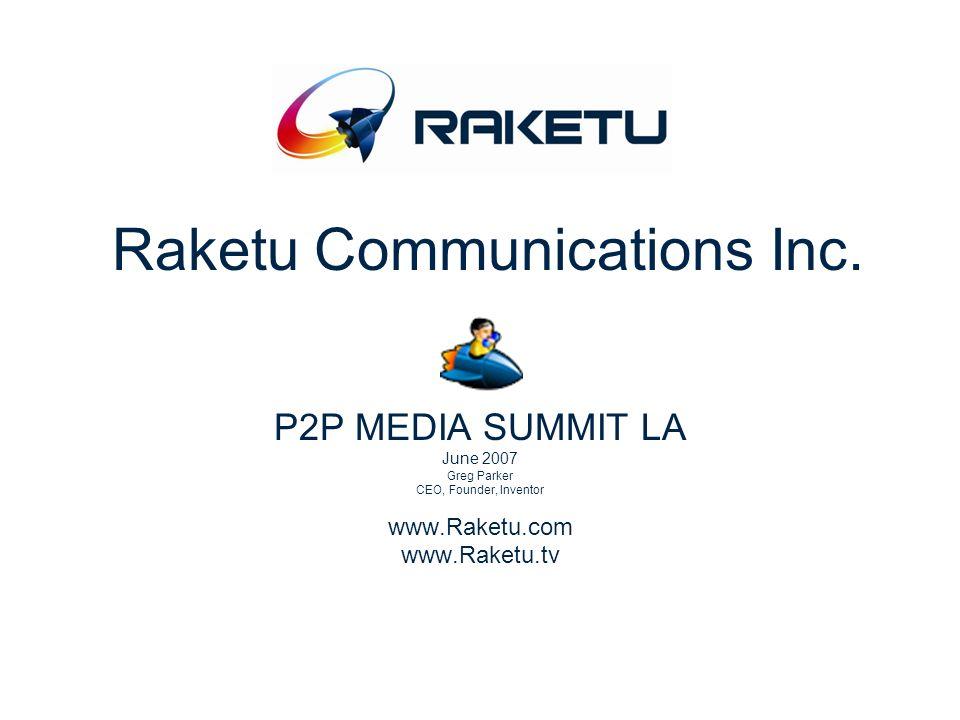 Raketu Communications Inc. P2P MEDIA SUMMIT LA June 2007 Greg Parker CEO, Founder, Inventor www.Raketu.com www.Raketu.tv