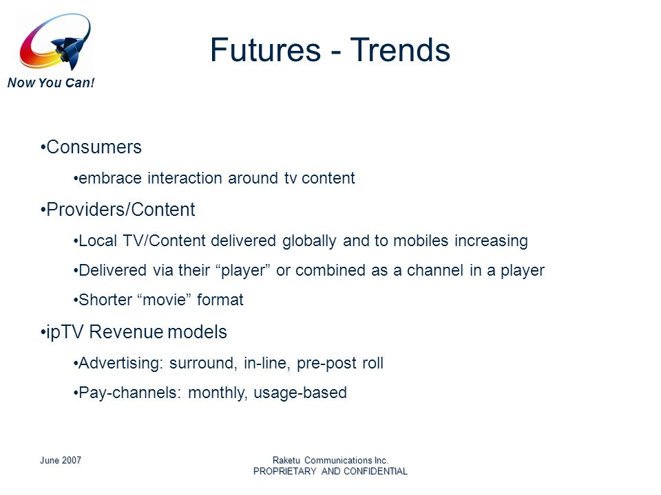 Now You Can! June 2007Raketu Communications Inc. PROPRIETARY AND CONFIDENTIAL Futures - Trends Consumers embrace interaction around tv content Provide