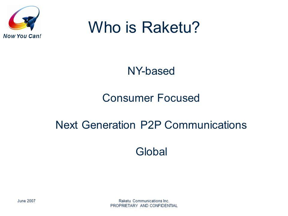 Now You Can! June 2007Raketu Communications Inc. PROPRIETARY AND CONFIDENTIAL Who is Raketu? NY-based Consumer Focused Next Generation P2P Communicati