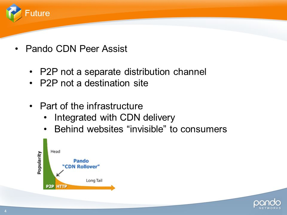 4 Future Pando CDN Peer Assist P2P not a separate distribution channel P2P not a destination site Part of the infrastructure Integrated with CDN delivery Behind websites invisible to consumers