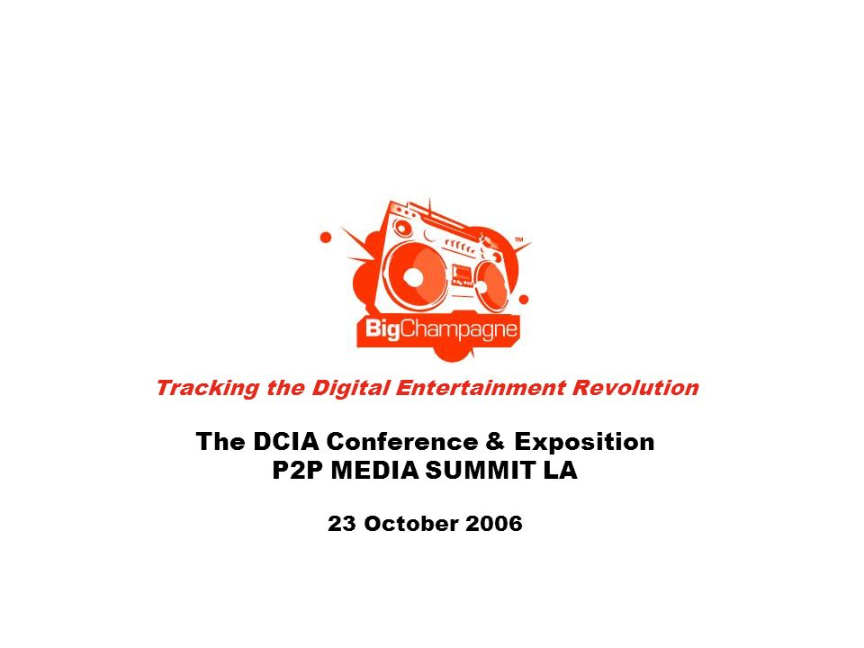 Tracking the Digital Entertainment Revolution The DCIA Conference & Exposition P2P MEDIA SUMMIT LA 23 October 2006