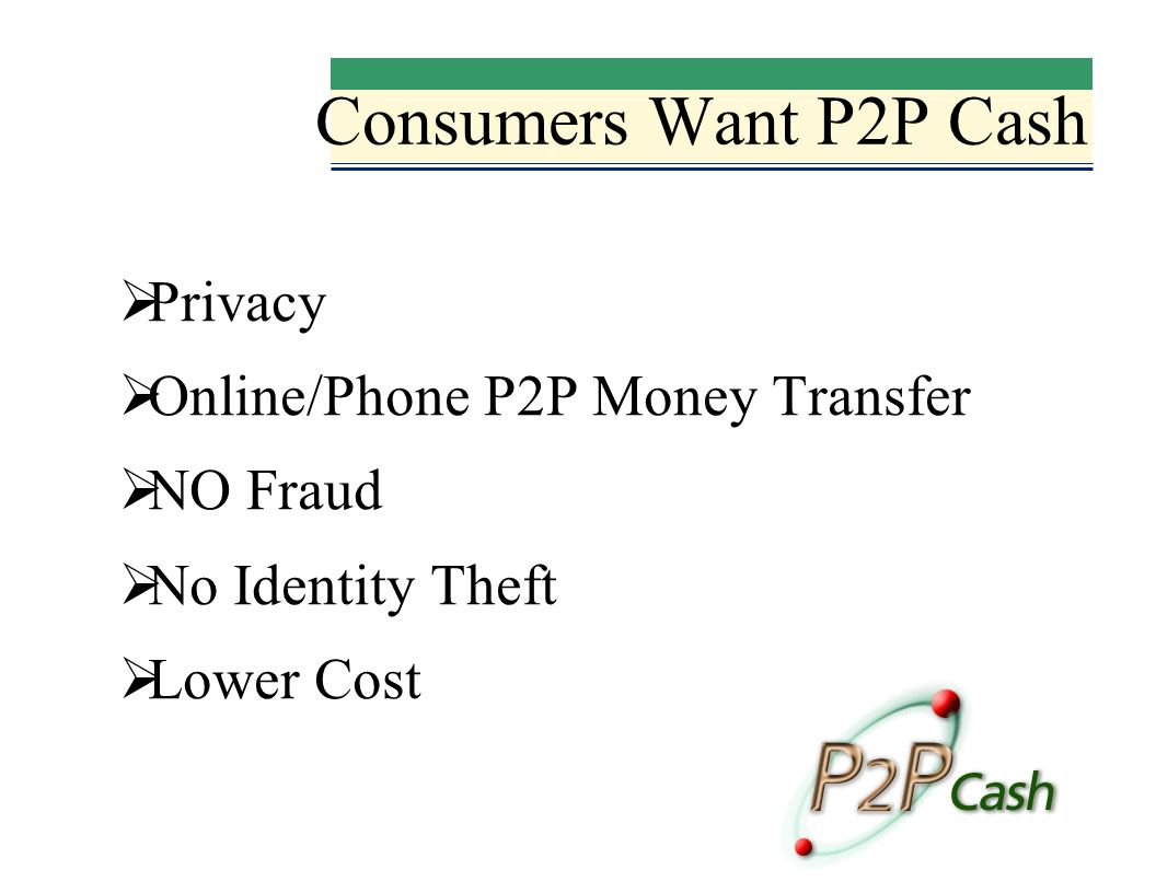 Consumers Want P2P Cash Privacy Online/Phone P2P Money Transfer NO Fraud No Identity Theft Lower Cost