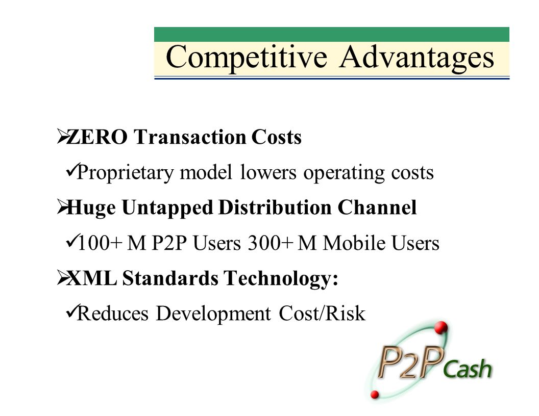 Competitive Advantages ZERO Transaction Costs Proprietary model lowers operating costs Huge Untapped Distribution Channel 100+ M P2P Users 300+ M Mobile Users XML Standards Technology: Reduces Development Cost/Risk