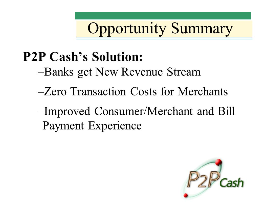 Opportunity Summary P2P Cashs Solution: –Banks get New Revenue Stream –Zero Transaction Costs for Merchants –Improved Consumer/Merchant and Bill Payment Experience