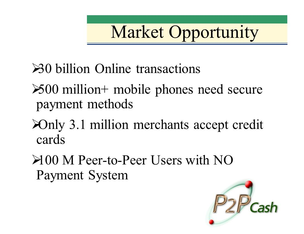 Market Opportunity 30 billion Online transactions 500 million+ mobile phones need secure payment methods Only 3.1 million merchants accept credit cards 100 M Peer-to-Peer Users with NO Payment System