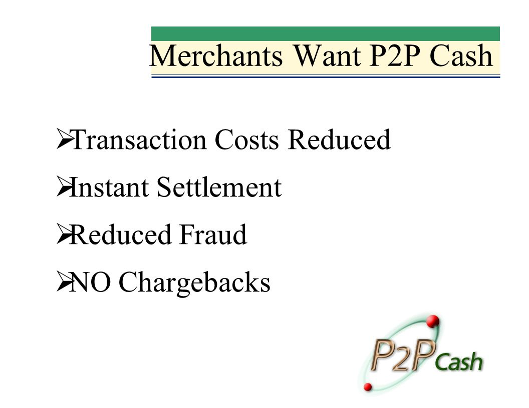 Merchants Want P2P Cash Transaction Costs Reduced Instant Settlement Reduced Fraud NO Chargebacks