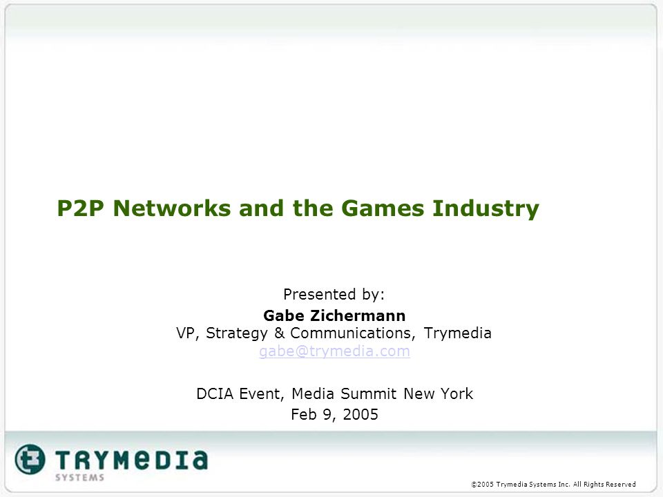 ©2005 Trymedia Systems Inc. All Rights Reserved P2P Networks and the Games Industry Presented by: Gabe Zichermann VP, Strategy & Communications, Tryme
