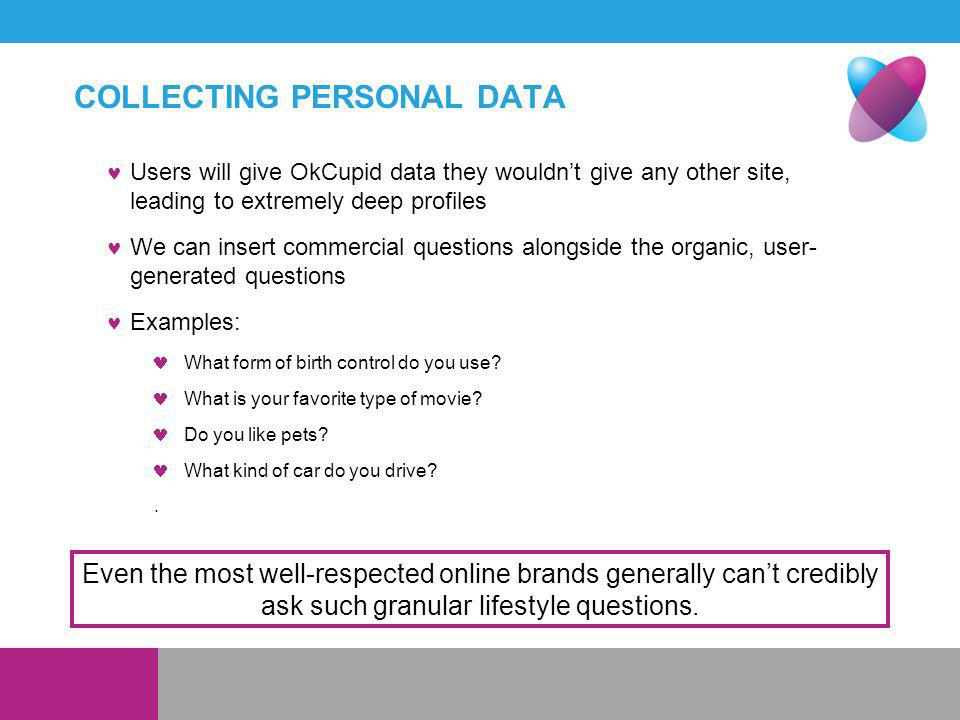 COLLECTING PERSONAL DATA Users will give OkCupid data they wouldnt give any other site, leading to extremely deep profiles We can insert commercial questions alongside the organic, user- generated questions Examples: What form of birth control do you use.