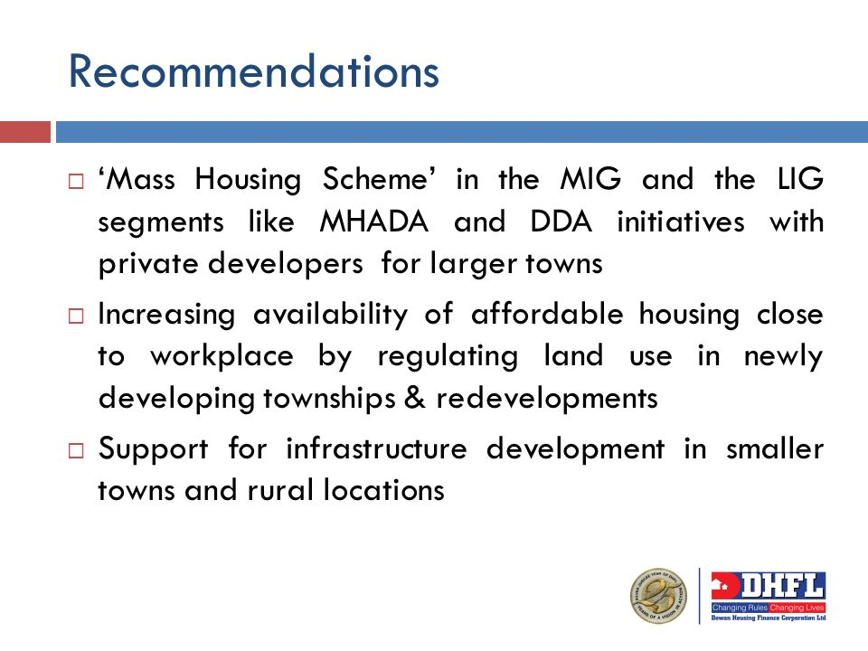Mass Housing Scheme in the MIG and the LIG segments like MHADA and DDA initiatives with private developers for larger towns Increasing availability of affordable housing close to workplace by regulating land use in newly developing townships & redevelopments Support for infrastructure development in smaller towns and rural locations Recommendations