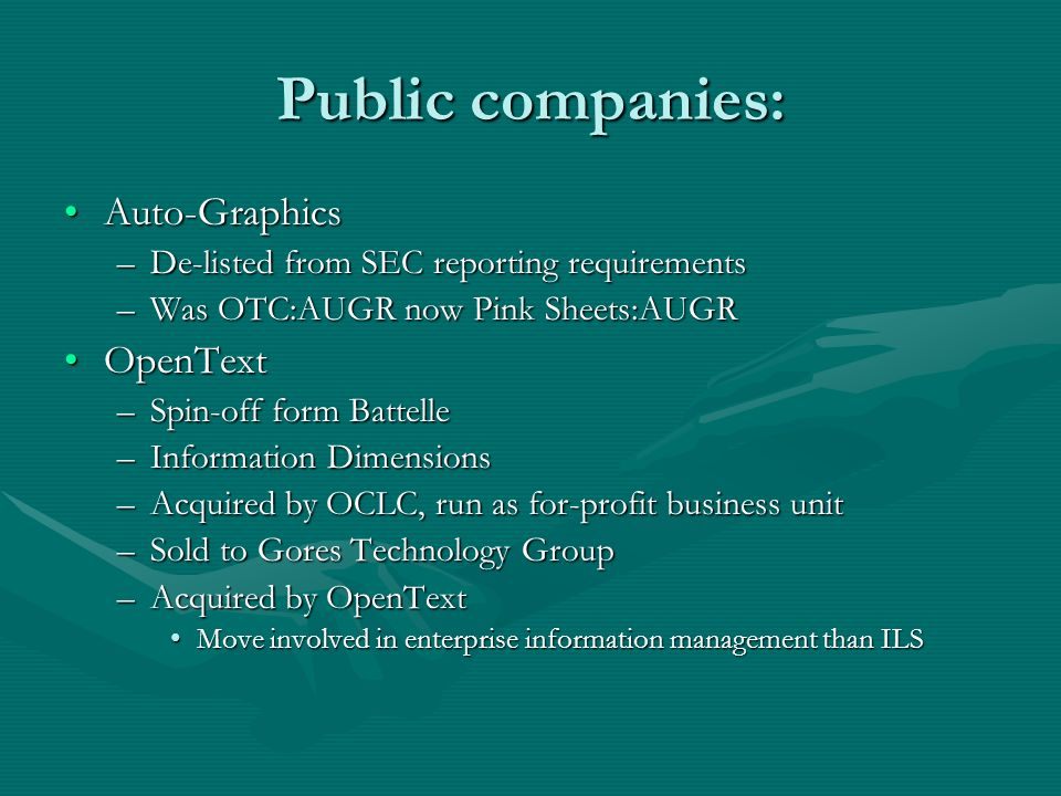 Public companies: Auto-GraphicsAuto-Graphics –De-listed from SEC reporting requirements –Was OTC:AUGR now Pink Sheets:AUGR OpenTextOpenText –Spin-off form Battelle –Information Dimensions –Acquired by OCLC, run as for-profit business unit –Sold to Gores Technology Group –Acquired by OpenText Move involved in enterprise information management than ILSMove involved in enterprise information management than ILS
