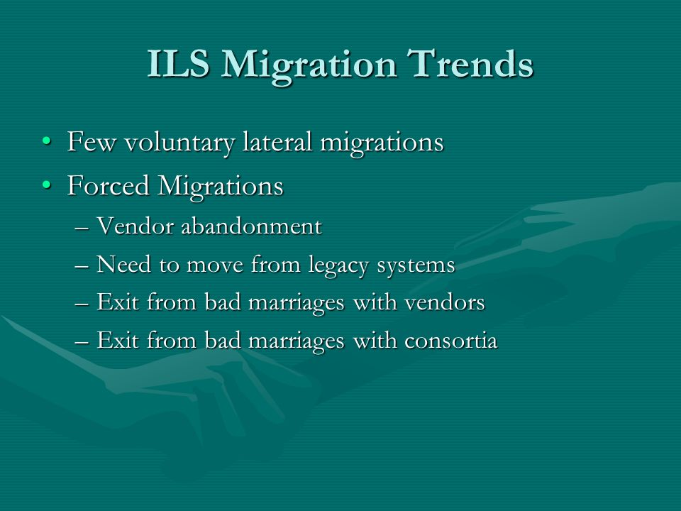 ILS Migration Trends Few voluntary lateral migrationsFew voluntary lateral migrations Forced MigrationsForced Migrations –Vendor abandonment –Need to move from legacy systems –Exit from bad marriages with vendors –Exit from bad marriages with consortia