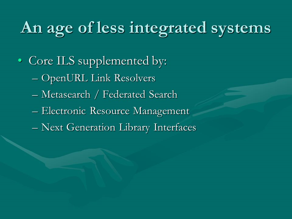 An age of less integrated systems Core ILS supplemented by:Core ILS supplemented by: –OpenURL Link Resolvers –Metasearch / Federated Search –Electroni